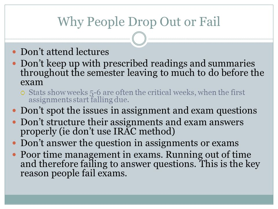 Why People Drop Out or Fail Don't attend lectures Don't keep up with prescribed readings and summaries throughout the semester leaving to much to do b