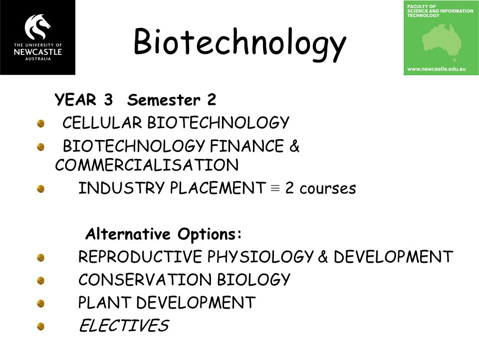 YEAR 3 Semester 2 CELLULAR BIOTECHNOLOGY BIOTECHNOLOGY FINANCE & COMMERCIALISATION INDUSTRY PLACEMENT ≡ 2 courses Alternative Options: REPRODUCTIVE PH