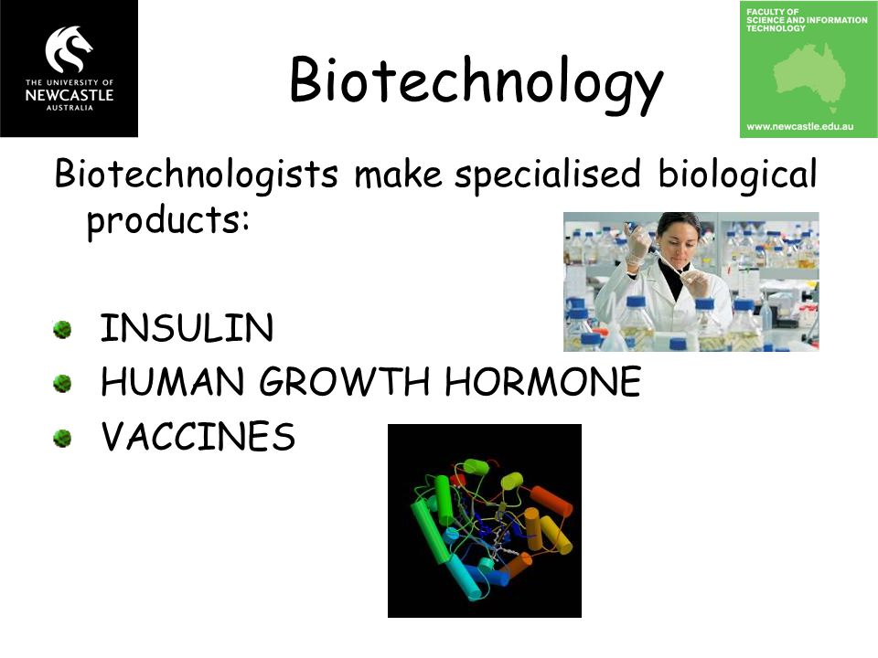 Biotechnology Biotechnologists make specialised biological products: INSULIN HUMAN GROWTH HORMONE VACCINES