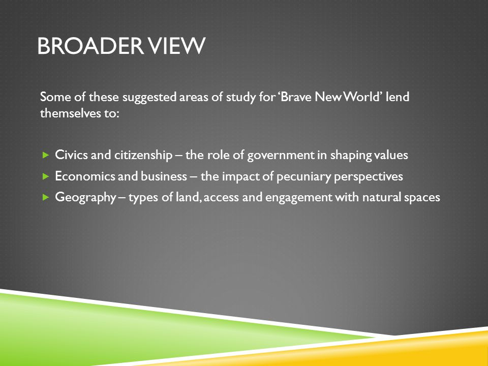 BROADER VIEW Some of these suggested areas of study for 'Brave New World' lend themselves to:  Civics and citizenship – the role of government in shaping values  Economics and business – the impact of pecuniary perspectives  Geography – types of land, access and engagement with natural spaces