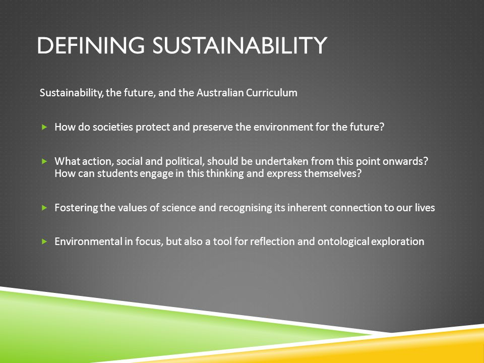 DEFINING SUSTAINABILITY Sustainability, the future, and the Australian Curriculum  How do societies protect and preserve the environment for the future.