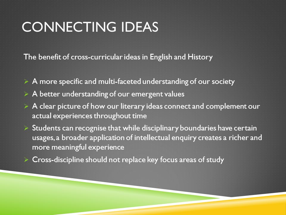 CONNECTING IDEAS The benefit of cross-curricular ideas in English and History  A more specific and multi-faceted understanding of our society  A better understanding of our emergent values  A clear picture of how our literary ideas connect and complement our actual experiences throughout time  Students can recognise that while disciplinary boundaries have certain usages, a broader application of intellectual enquiry creates a richer and more meaningful experience  Cross-discipline should not replace key focus areas of study