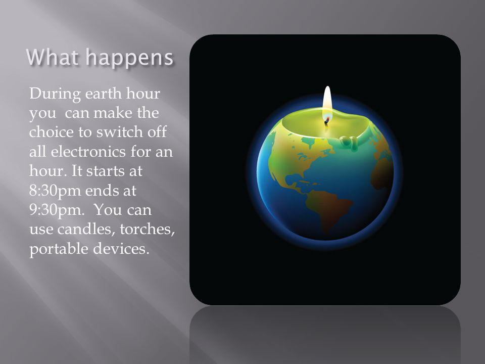 What happens During earth hour you can make the choice to switch off all electronics for an hour.