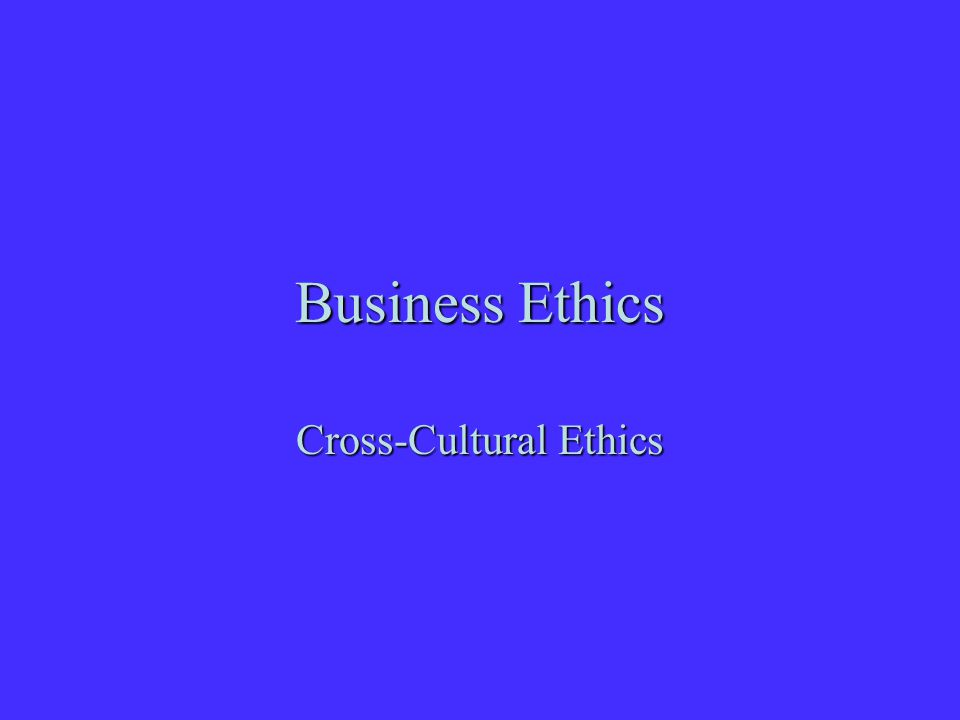 Business Ethics Cross-Cultural Ethics