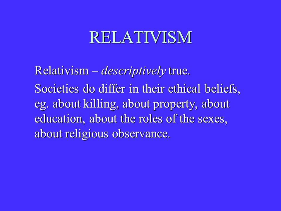 RELATIVISM Relativism – descriptively true. Societies do differ in their ethical beliefs, eg.