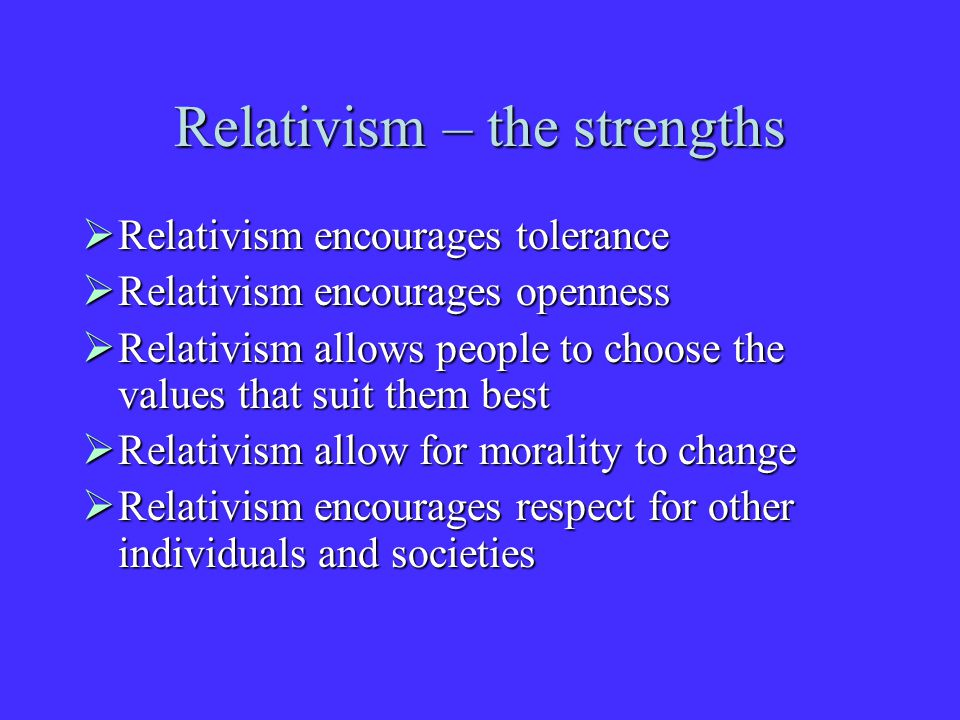Relativism – the strengths  Relativism encourages tolerance  Relativism encourages openness  Relativism allows people to choose the values that suit them best  Relativism allow for morality to change  Relativism encourages respect for other individuals and societies