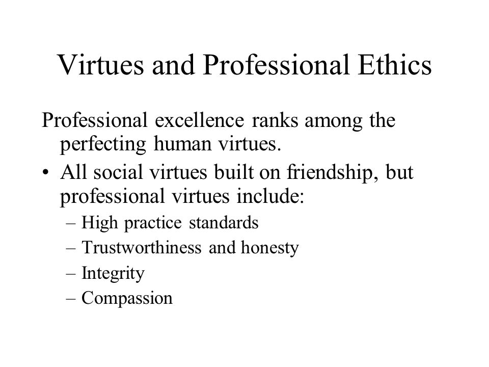Virtues and Professional Ethics Professional excellence ranks among the perfecting human virtues. All social virtues built on friendship, but professi