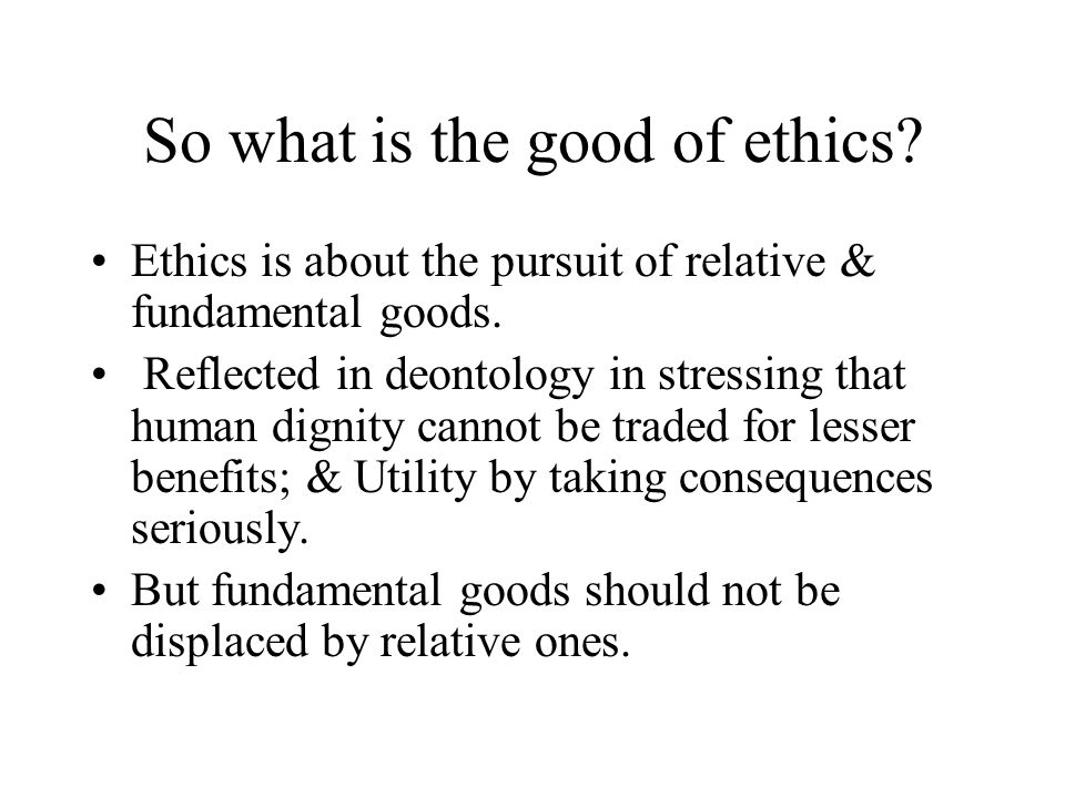 So what is the good of ethics? Ethics is about the pursuit of relative & fundamental goods. Reflected in deontology in stressing that human dignity ca