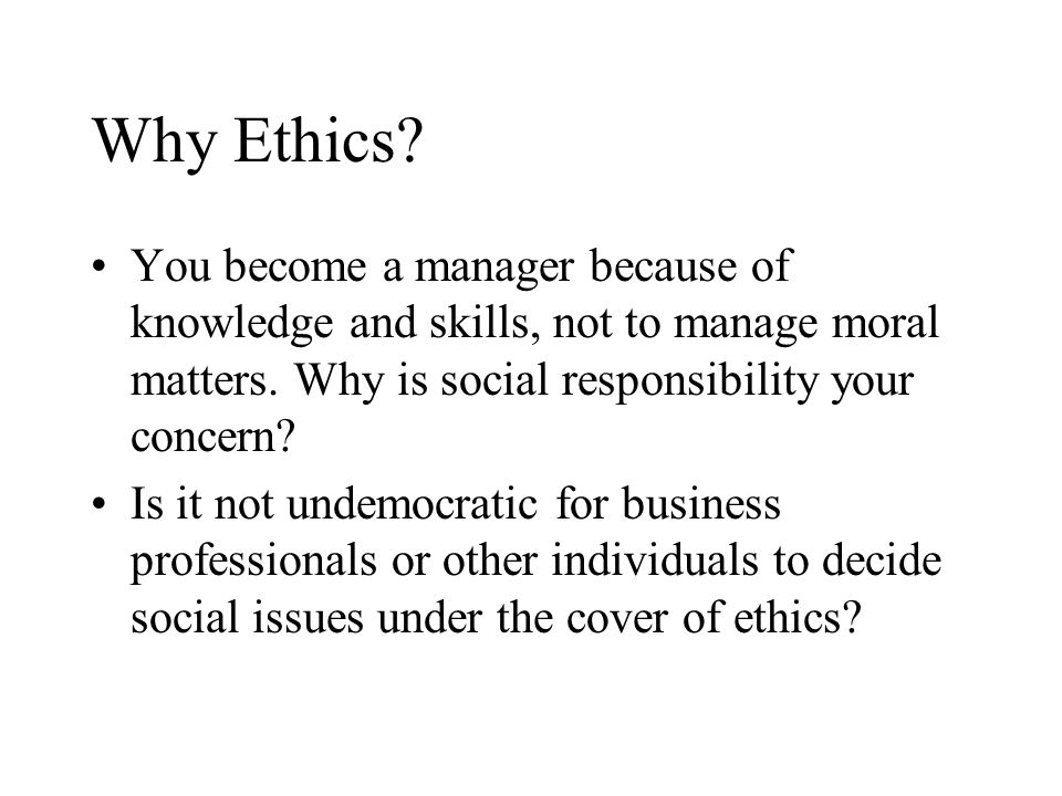 Why Ethics? You become a manager because of knowledge and skills, not to manage moral matters. Why is social responsibility your concern? Is it not un