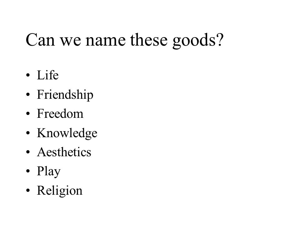 Can we name these goods? Life Friendship Freedom Knowledge Aesthetics Play Religion