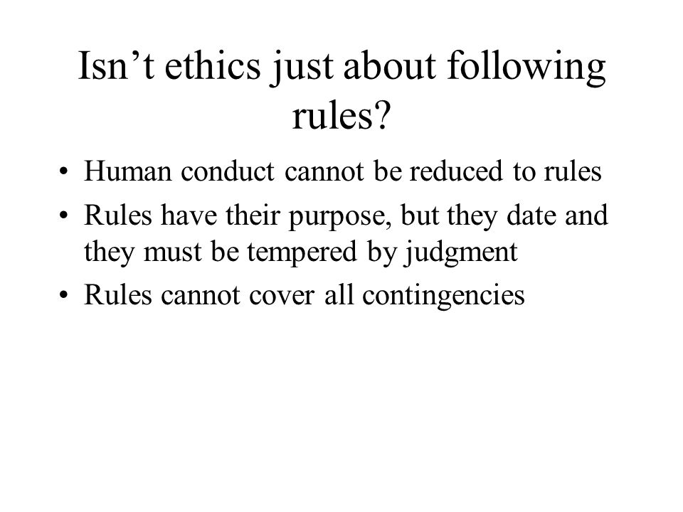 Isn't ethics just about following rules? Human conduct cannot be reduced to rules Rules have their purpose, but they date and they must be tempered by