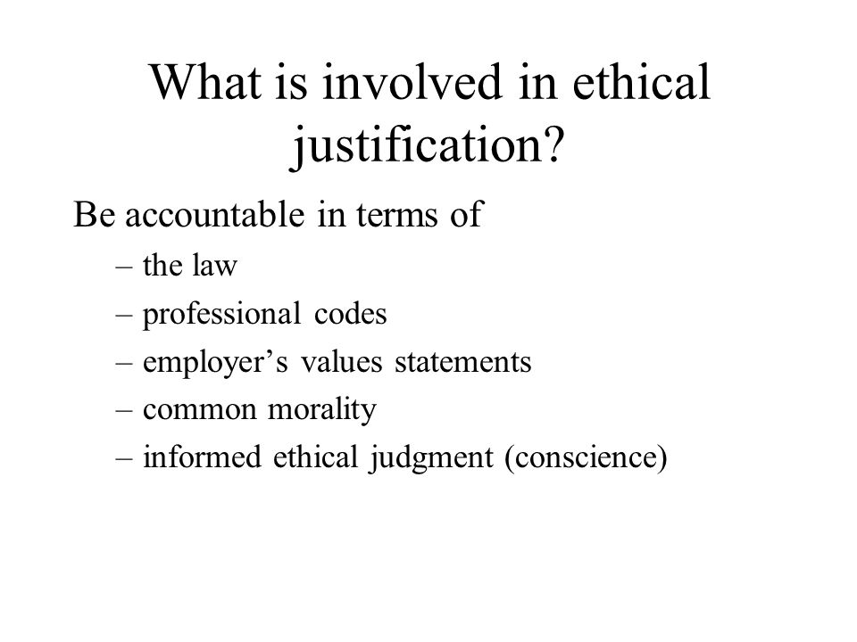 What is involved in ethical justification? Be accountable in terms of –the law –professional codes –employer's values statements –common morality –inf
