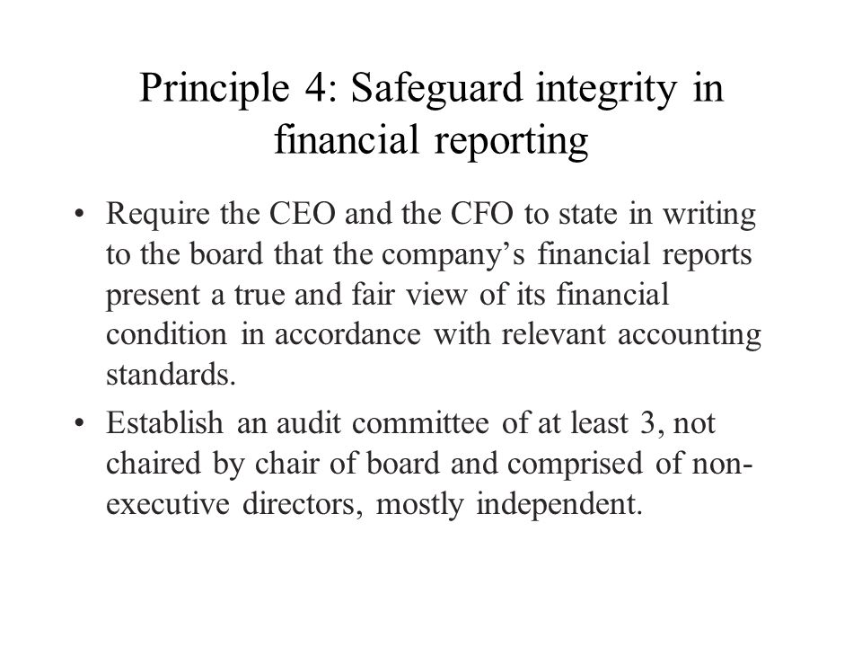 Principle 4: Safeguard integrity in financial reporting Require the CEO and the CFO to state in writing to the board that the company's financial repo