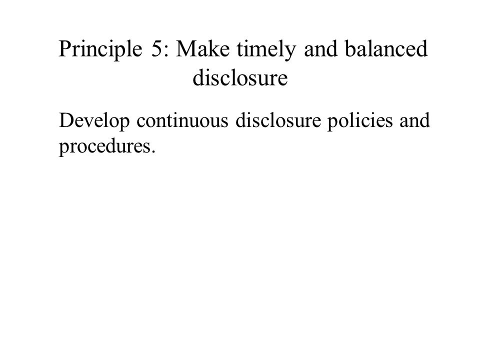 Principle 5: Make timely and balanced disclosure Develop continuous disclosure policies and procedures.