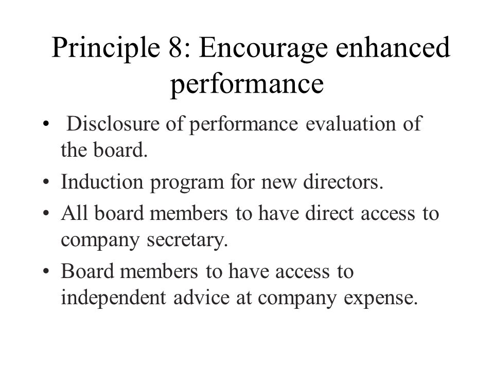 Principle 8: Encourage enhanced performance Disclosure of performance evaluation of the board. Induction program for new directors. All board members
