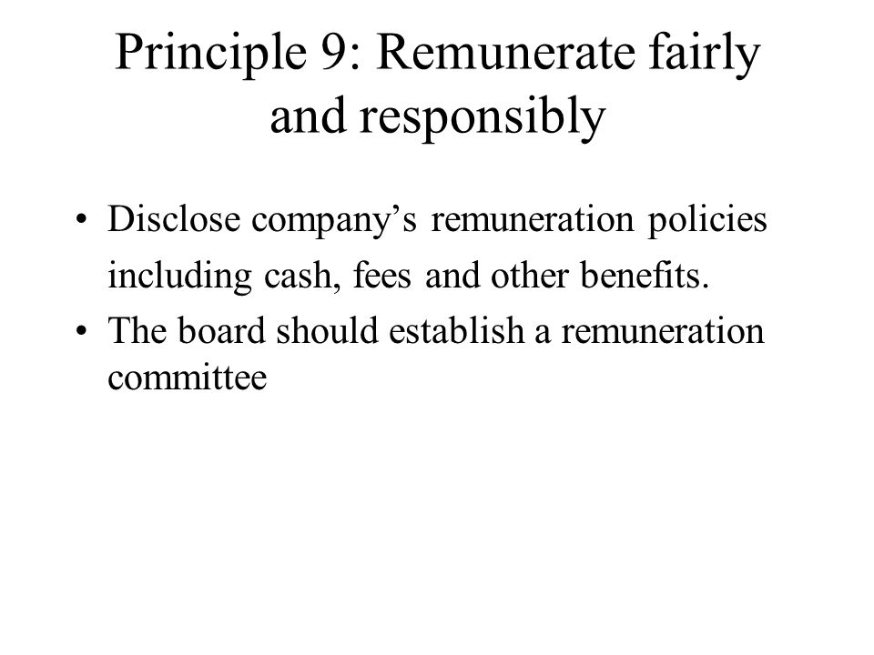 Principle 9: Remunerate fairly and responsibly Disclose company's remuneration policies including cash, fees and other benefits. The board should esta