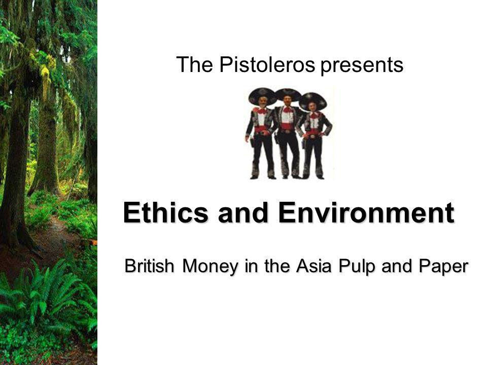 Ethics and Environment British Money in the Asia Pulp and Paper The Pistoleros presents
