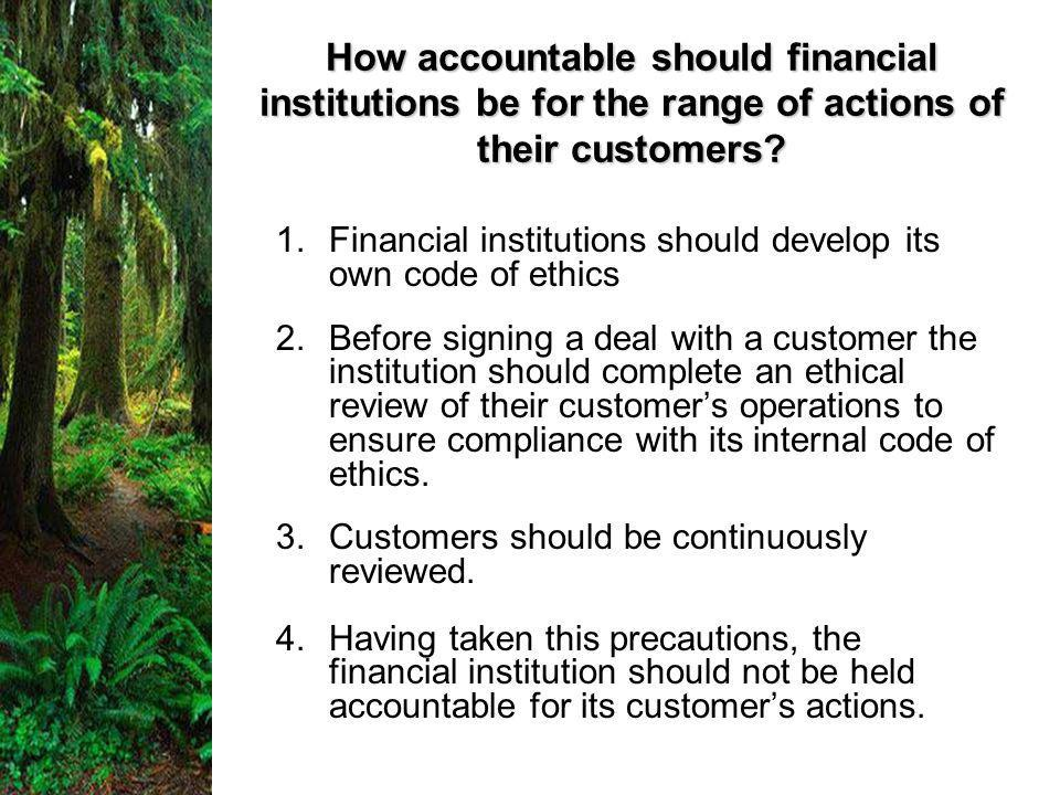 1.Financial institutions should develop its own code of ethics 2.Before signing a deal with a customer the institution should complete an ethical review of their customer's operations to ensure compliance with its internal code of ethics.