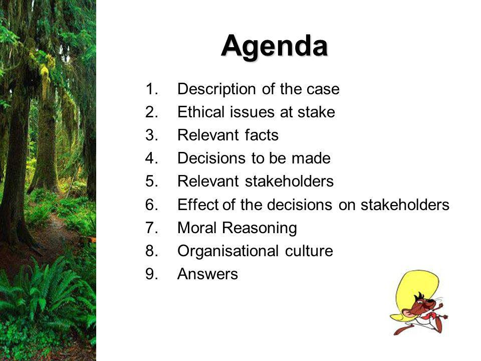Agenda 1.Description of the case 2.Ethical issues at stake 3.Relevant facts 4.Decisions to be made 5.Relevant stakeholders 6.Effect of the decisions on stakeholders 7.Moral Reasoning 8.Organisational culture 9.Answers
