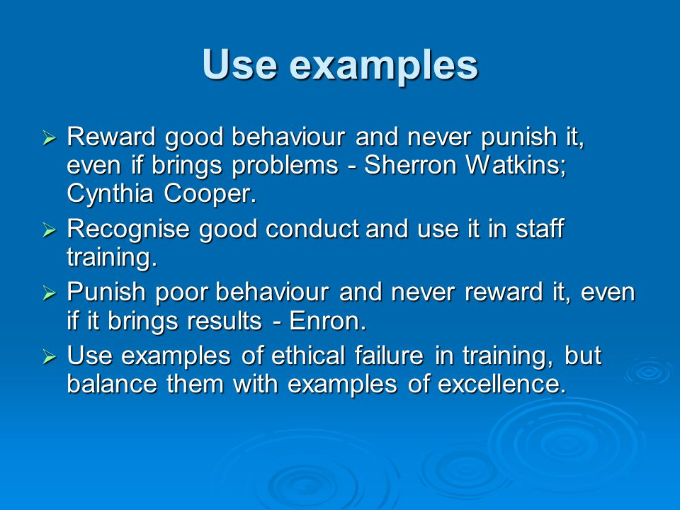 Use examples  Reward good behaviour and never punish it, even if brings problems - Sherron Watkins; Cynthia Cooper.