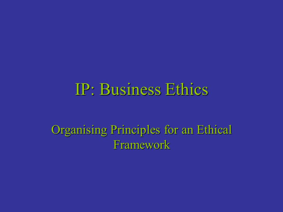 IP: Business Ethics Organising Principles for an Ethical Framework