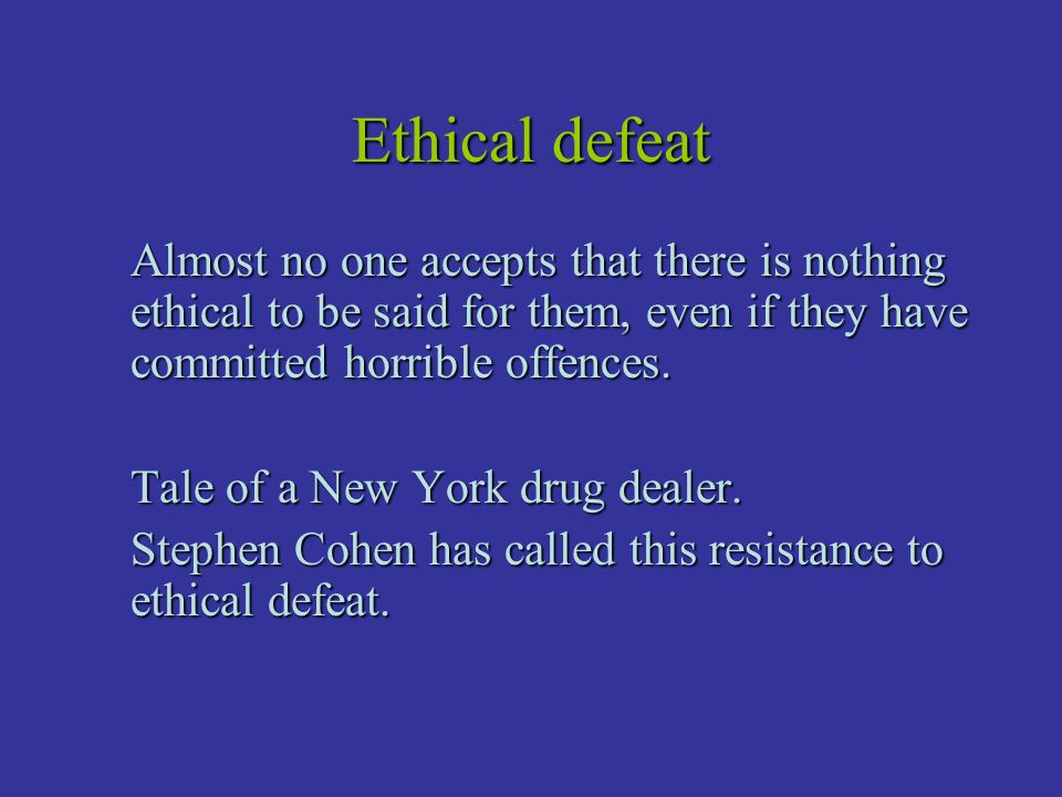 Ethical defeat Almost no one accepts that there is nothing ethical to be said for them, even if they have committed horrible offences.