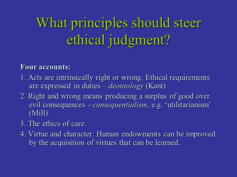 What principles should steer ethical judgment? Four accounts: 1. Acts are intrinsically right or wrong. Ethical requirements are expressed in duties –