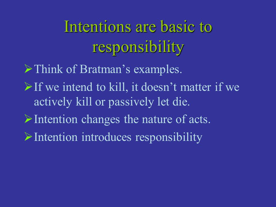 Intentions are basic to responsibility  Think of Bratman's examples.  If we intend to kill, it doesn't matter if we actively kill or passively let d