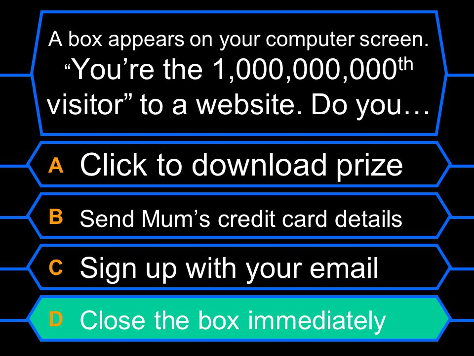"A box appears on your computer screen. "" You're the 1,000,000,000 th visitor"" to a website. Do you… A Click to download prize B Send Mum's credit card"