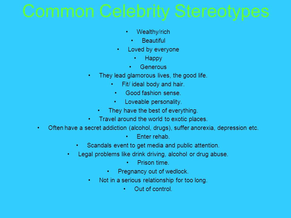 Common Celebrity Stereotypes Wealthy/rich Beautiful Loved by everyone Happy Generous They lead glamorous lives, the good life.