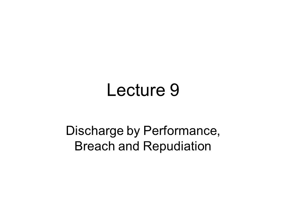 Lecture 9 Discharge by Performance, Breach and Repudiation