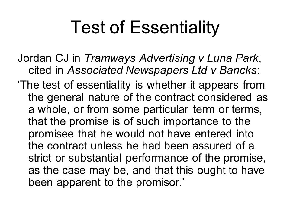 Test of Essentiality Jordan CJ in Tramways Advertising v Luna Park, cited in Associated Newspapers Ltd v Bancks: 'The test of essentiality is whether it appears from the general nature of the contract considered as a whole, or from some particular term or terms, that the promise is of such importance to the promisee that he would not have entered into the contract unless he had been assured of a strict or substantial performance of the promise, as the case may be, and that this ought to have been apparent to the promisor.'