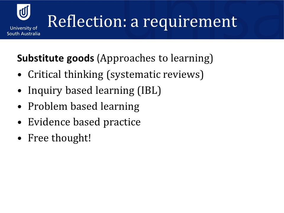 Substitute goods ( Approaches to learning) Critical thinking (systematic reviews) Inquiry based learning (IBL) Problem based learning Evidence based practice Free thought.