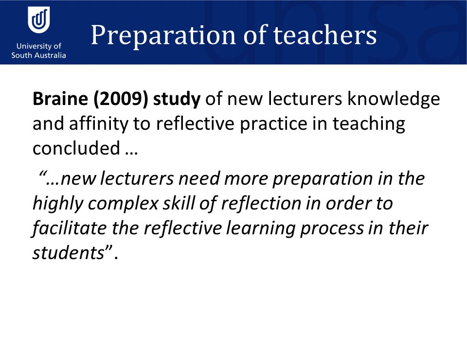 "Preparation of teachers Braine (2009) study of new lecturers knowledge and affinity to reflective practice in teaching concluded … ""…new lecturers nee"