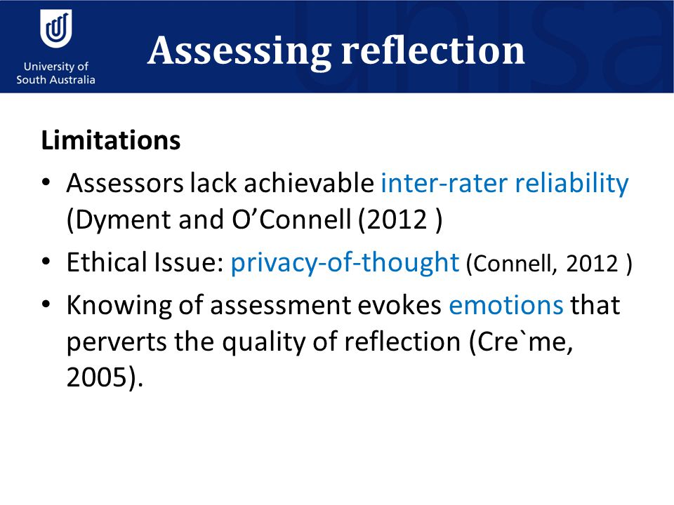 Assessing reflection Limitations Assessors lack achievable inter-rater reliability (Dyment and O'Connell (2012 ) Ethical Issue: privacy-of-thought (Co