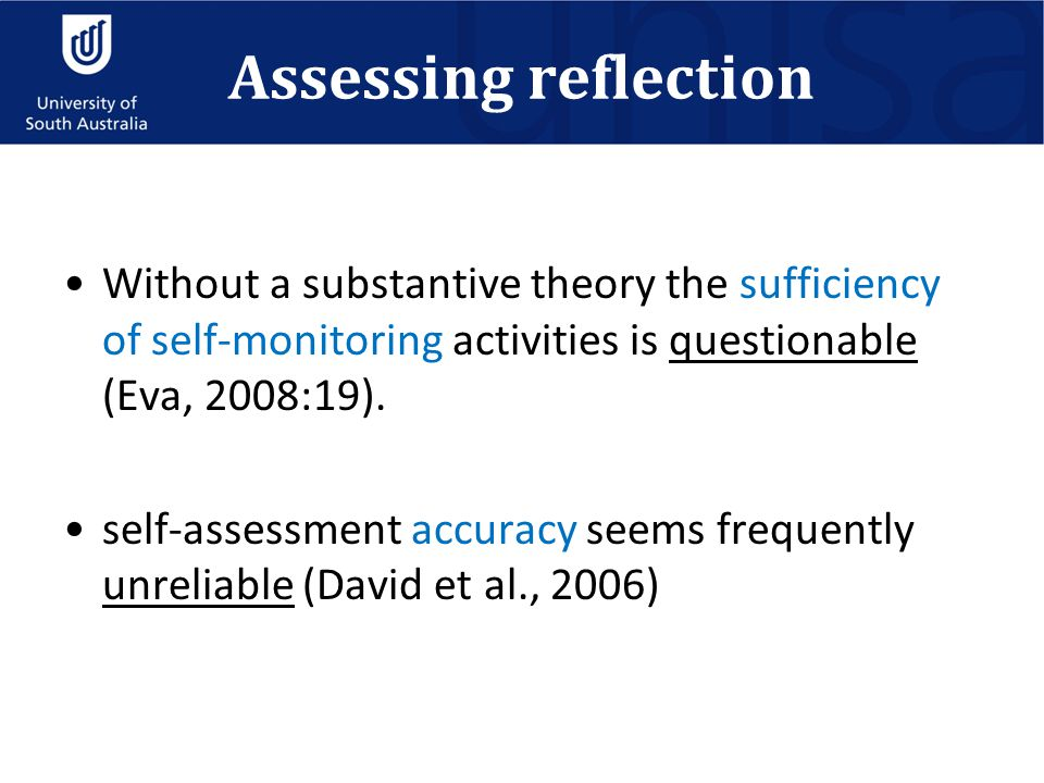 Assessing reflection Without a substantive theory the sufficiency of self-monitoring activities is questionable (Eva, 2008:19). self-assessment accura