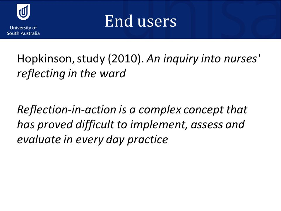 End users Hopkinson, study (2010). An inquiry into nurses' reflecting in the ward Reflection-in-action is a complex concept that has proved difficult