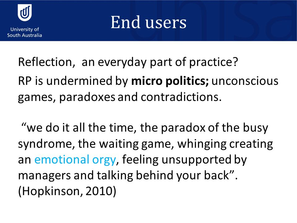 "End users Reflection, an everyday part of practice? RP is undermined by micro politics; unconscious games, paradoxes and contradictions. ""we do it all"