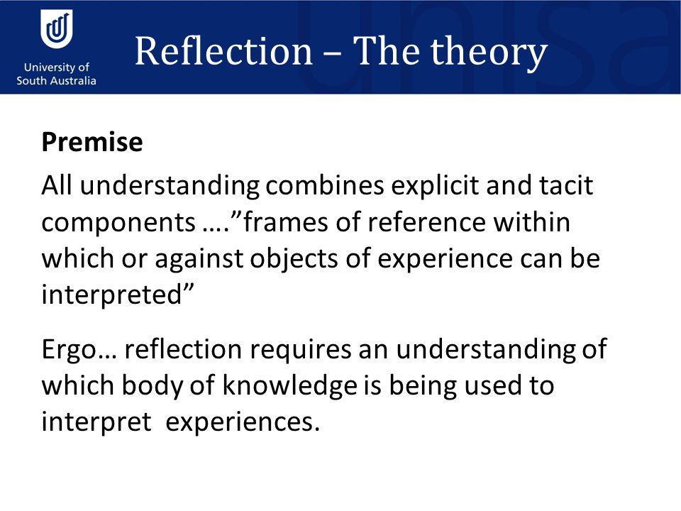 "Reflection – The theory Premise All understanding combines explicit and tacit components ….""frames of reference within which or against objects of exp"