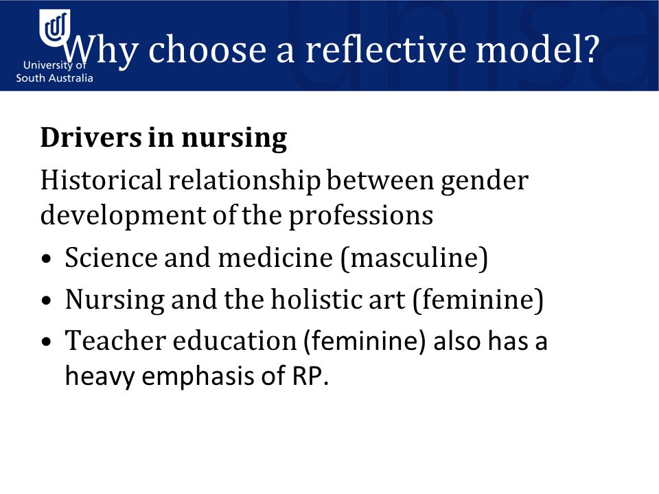 Drivers in nursing Historical relationship between gender development of the professions Science and medicine (masculine) Nursing and the holistic art (feminine) Teacher education (feminine) also has a heavy emphasis of RP.