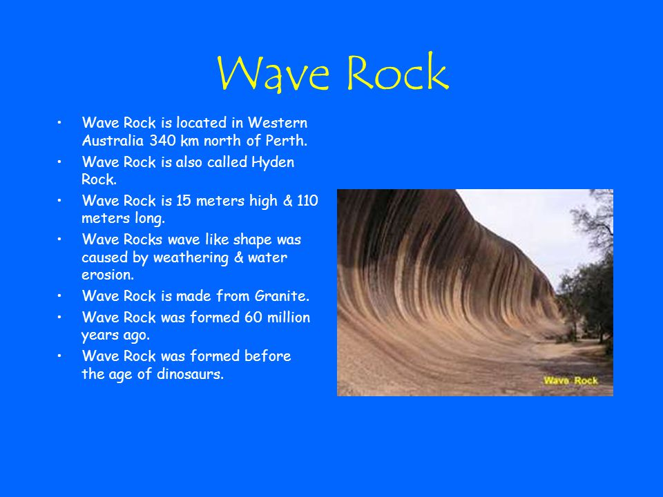 Wave Rock Wave Rock is located in Western Australia 340 km north of Perth. Wave Rock is also called Hyden Rock. Wave Rock is 15 meters high & 110 mete