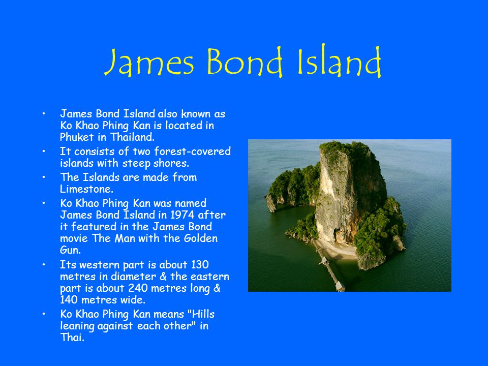 James Bond Island James Bond Island also known as Ko Khao Phing Kan is located in Phuket in Thailand. It consists of two forest-covered islands with s
