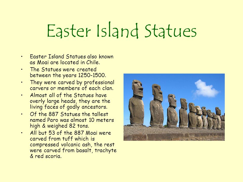 Easter Island Statues Easter Island Statues also known as Moai are located in Chile. The Statues were created between the years 1250-1500. They were c