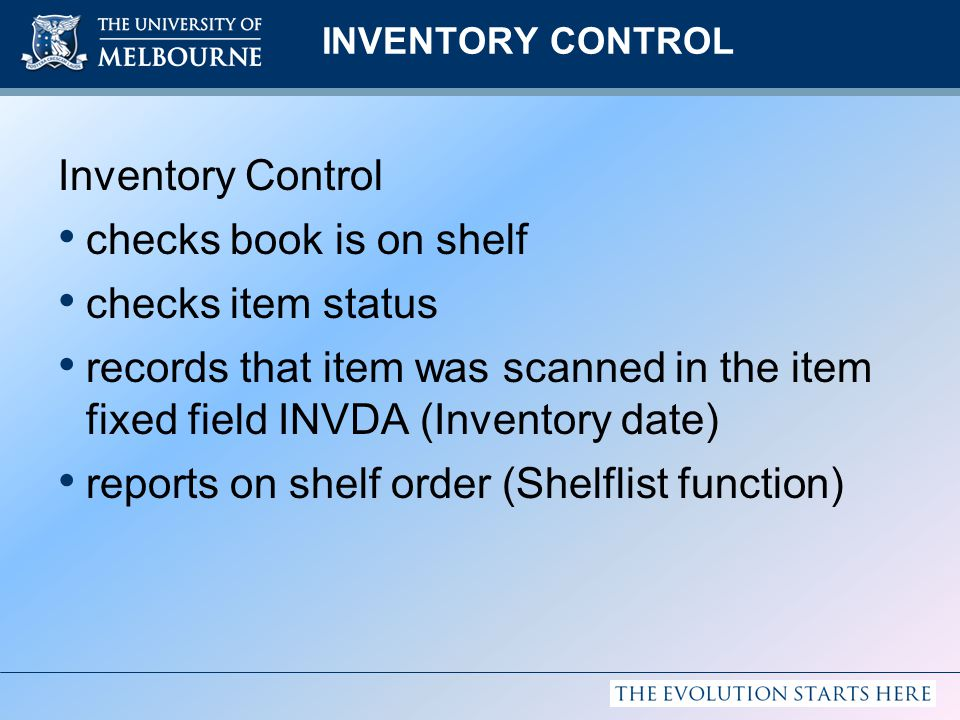 INVENTORY CONTROL Inventory Control checks book is on shelf checks item status records that item was scanned in the item fixed field INVDA (Inventory date) reports on shelf order (Shelflist function)