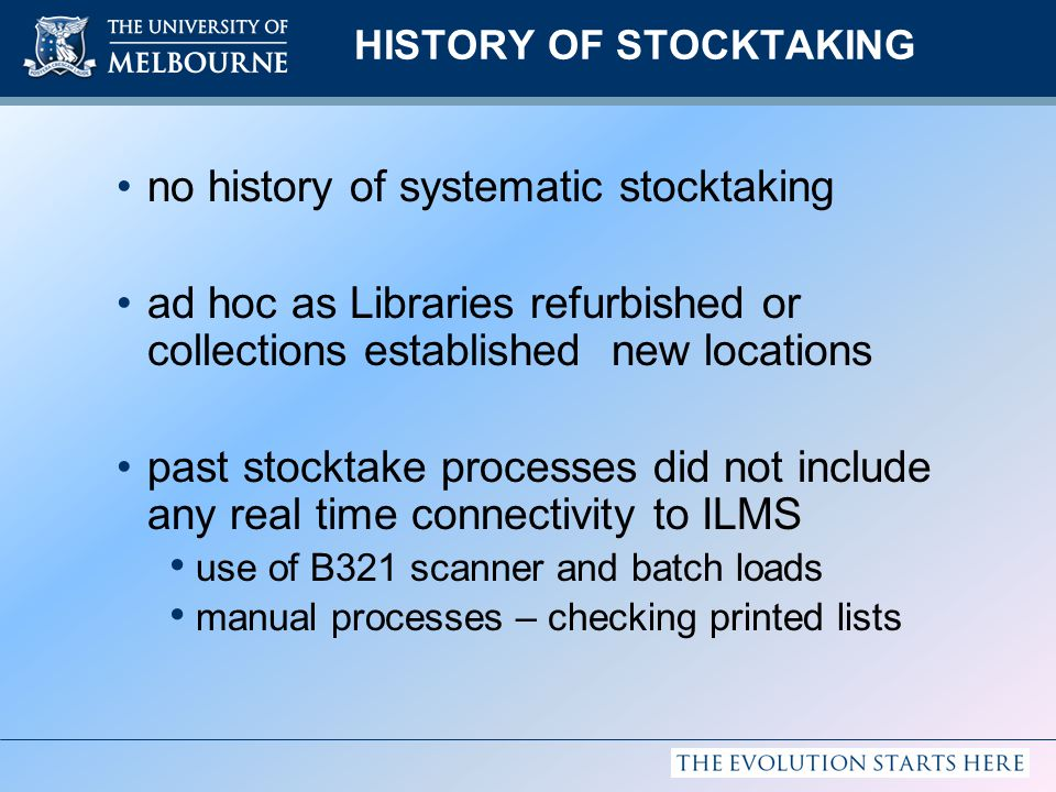 HISTORY OF STOCKTAKING no history of systematic stocktaking ad hoc as Libraries refurbished or collections established new locations past stocktake processes did not include any real time connectivity to ILMS use of B321 scanner and batch loads manual processes – checking printed lists