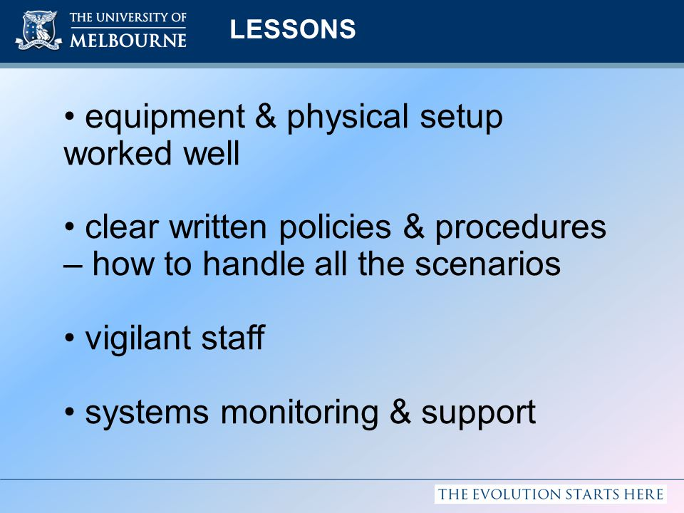 LESSONS equipment & physical setup worked well clear written policies & procedures – how to handle all the scenarios vigilant staff systems monitoring & support