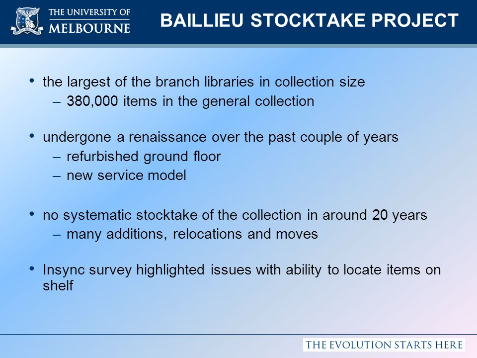 BAILLIEU STOCKTAKE PROJECT the largest of the branch libraries in collection size –380,000 items in the general collection undergone a renaissance over the past couple of years –refurbished ground floor –new service model no systematic stocktake of the collection in around 20 years –many additions, relocations and moves Insync survey highlighted issues with ability to locate items on shelf