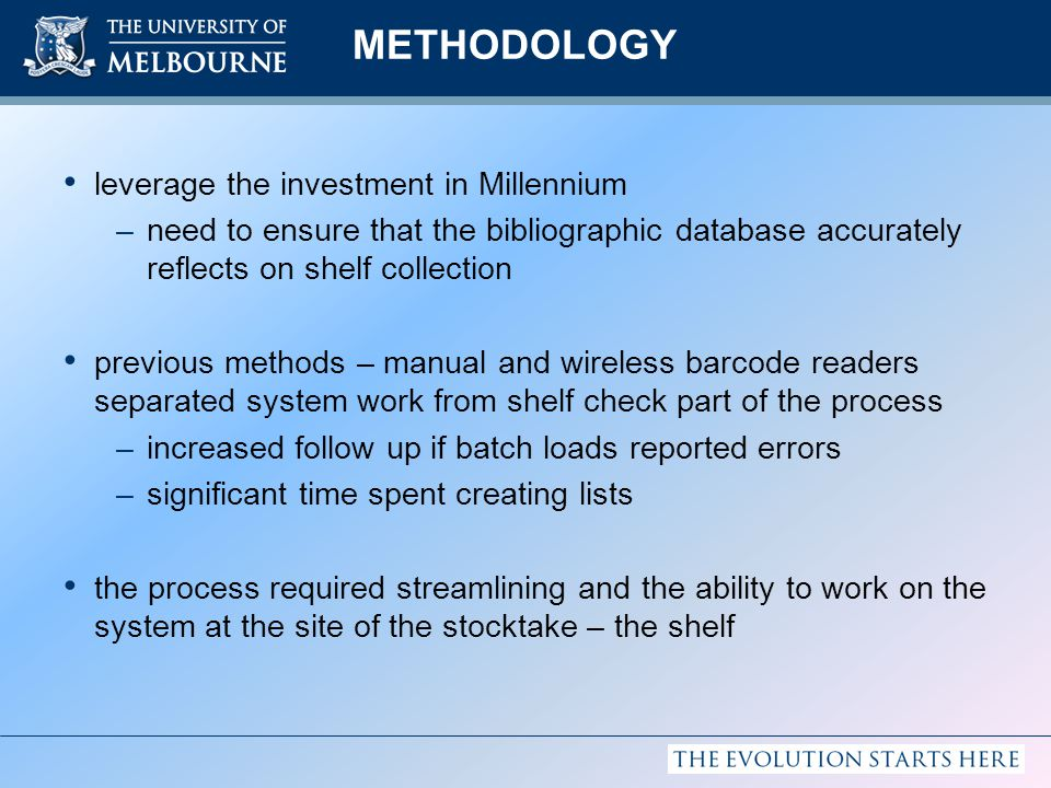 METHODOLOGY leverage the investment in Millennium –need to ensure that the bibliographic database accurately reflects on shelf collection previous methods – manual and wireless barcode readers separated system work from shelf check part of the process –increased follow up if batch loads reported errors –significant time spent creating lists the process required streamlining and the ability to work on the system at the site of the stocktake – the shelf