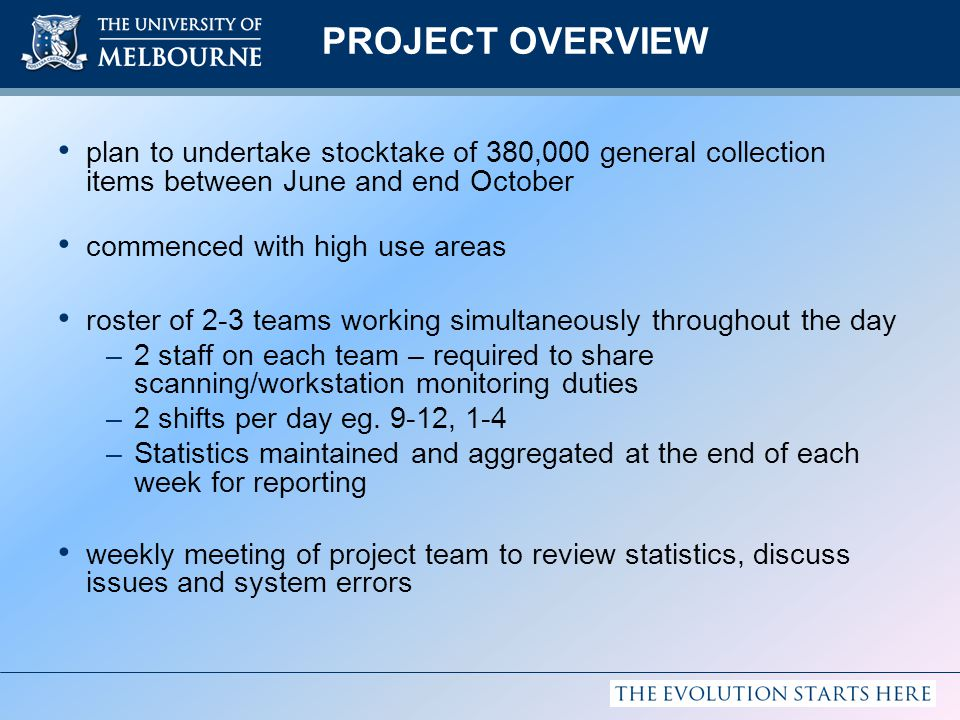 PROJECT OVERVIEW plan to undertake stocktake of 380,000 general collection items between June and end October commenced with high use areas roster of 2-3 teams working simultaneously throughout the day –2 staff on each team – required to share scanning/workstation monitoring duties –2 shifts per day eg.