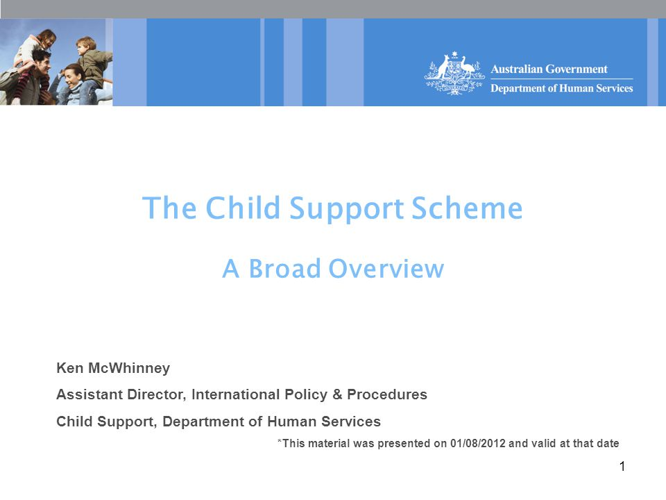 1 The Child Support Scheme A Broad Overview Ken McWhinney Assistant Director, International Policy & Procedures Child Support, Department of Human Services *This material was presented on 01/08/2012 and valid at that date